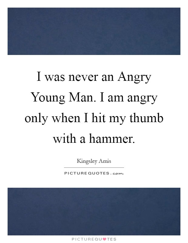 I was never an Angry Young Man. I am angry only when I hit my thumb with a hammer Picture Quote #1