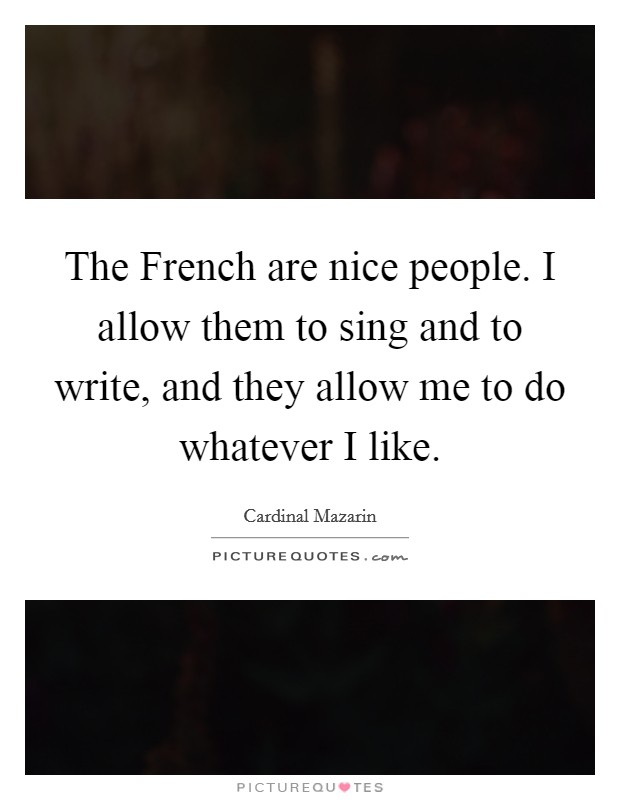 The French are nice people. I allow them to sing and to write, and they allow me to do whatever I like Picture Quote #1
