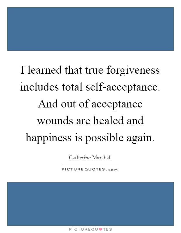 I learned that true forgiveness includes total self-acceptance. And out of acceptance wounds are healed and happiness is possible again Picture Quote #1