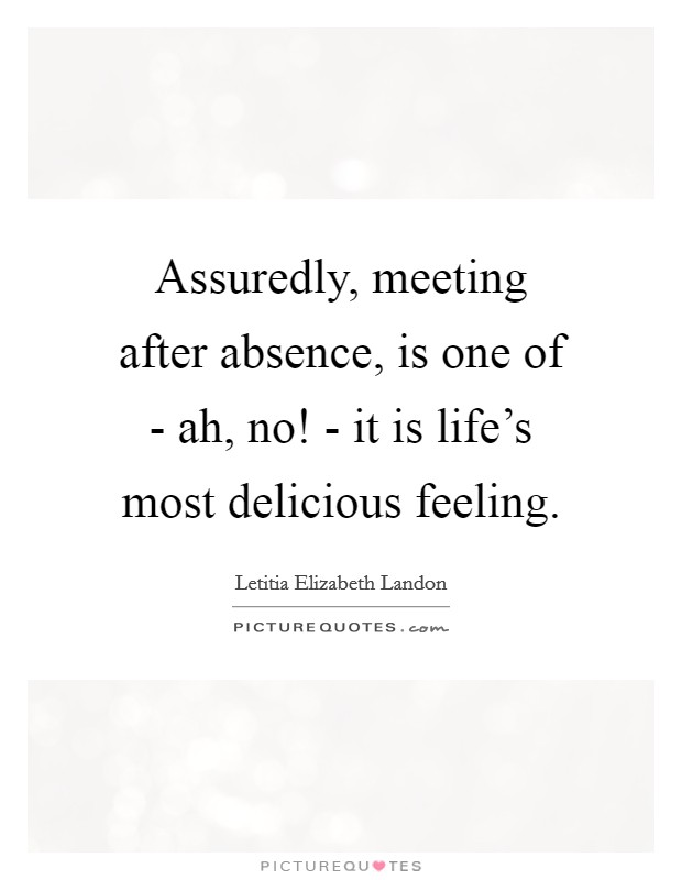 Assuredly, meeting after absence, is one of - ah, no! - it is life's most delicious feeling Picture Quote #1