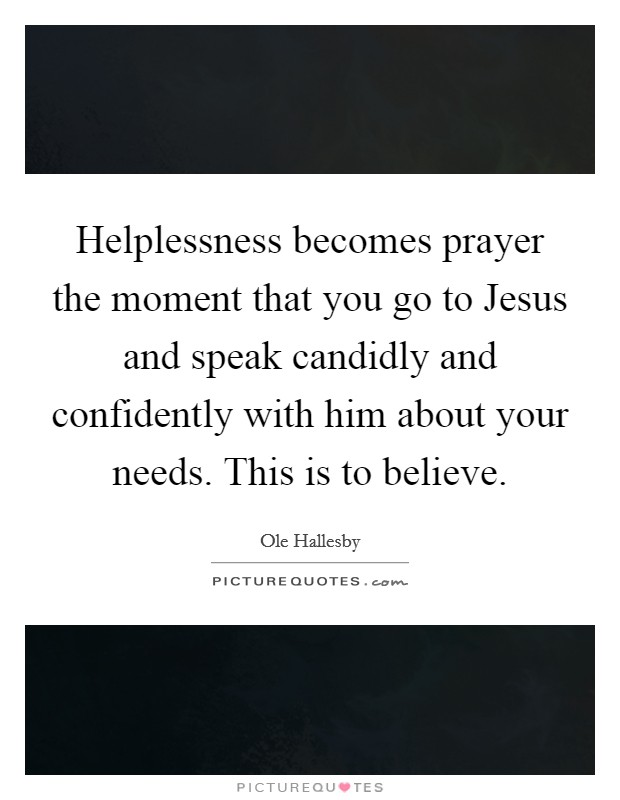 Helplessness becomes prayer the moment that you go to Jesus and speak candidly and confidently with him about your needs. This is to believe Picture Quote #1