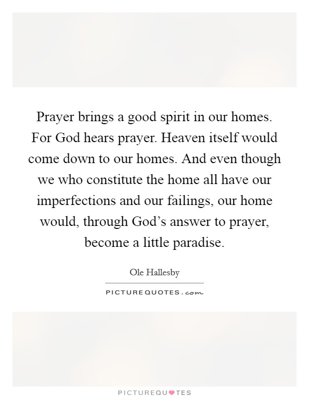Prayer brings a good spirit in our homes. For God hears prayer. Heaven itself would come down to our homes. And even though we who constitute the home all have our imperfections and our failings, our home would, through God's answer to prayer, become a little paradise Picture Quote #1