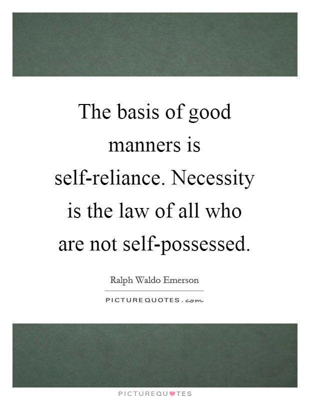 The basis of good manners is self-reliance. Necessity is the law of all who are not self-possessed Picture Quote #1