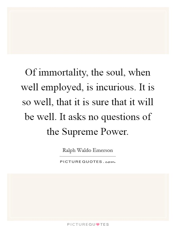 Of immortality, the soul, when well employed, is incurious. It is so well, that it is sure that it will be well. It asks no questions of the Supreme Power Picture Quote #1