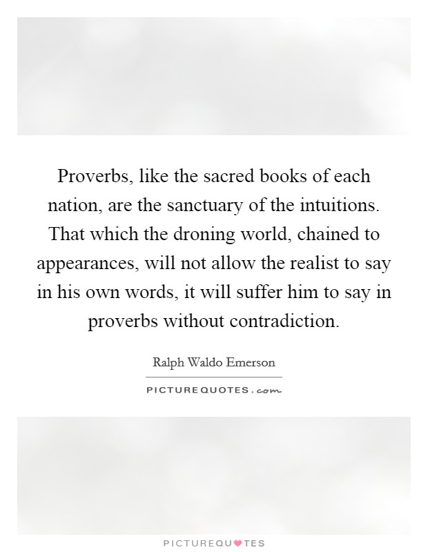 Proverbs, like the sacred books of each nation, are the sanctuary of the intuitions. That which the droning world, chained to appearances, will not allow the realist to say in his own words, it will suffer him to say in proverbs without contradiction Picture Quote #1