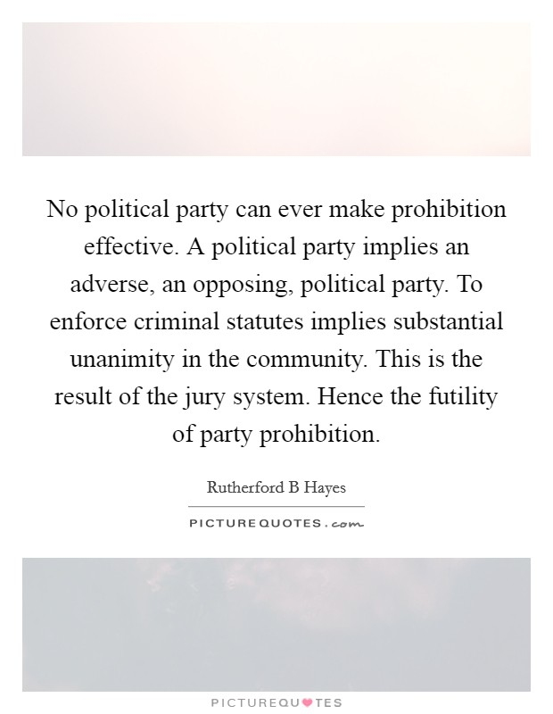 No political party can ever make prohibition effective. A political party implies an adverse, an opposing, political party. To enforce criminal statutes implies substantial unanimity in the community. This is the result of the jury system. Hence the futility of party prohibition Picture Quote #1