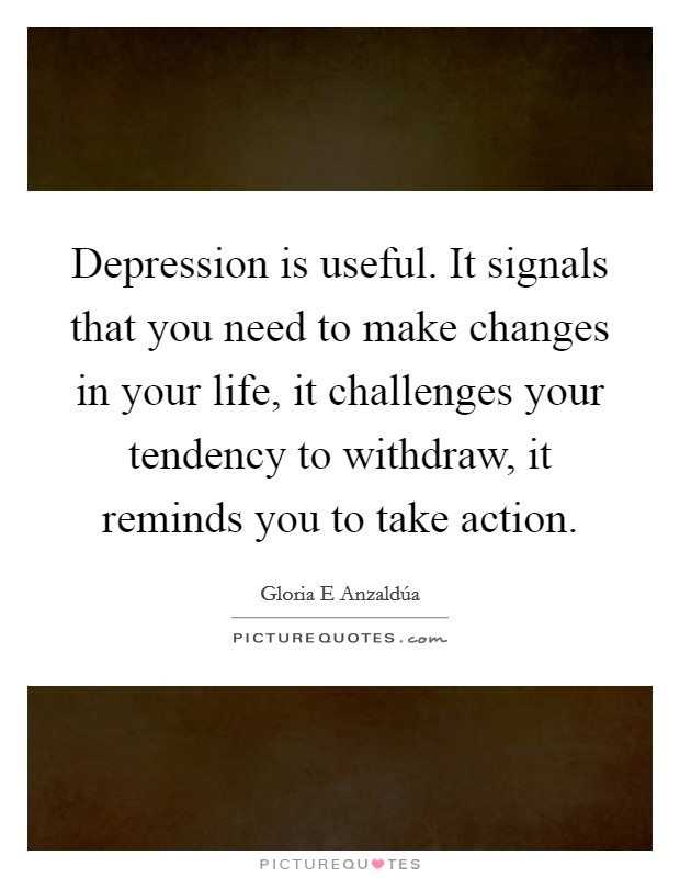 Depression is useful. It signals that you need to make changes in your life, it challenges your tendency to withdraw, it reminds you to take action Picture Quote #1