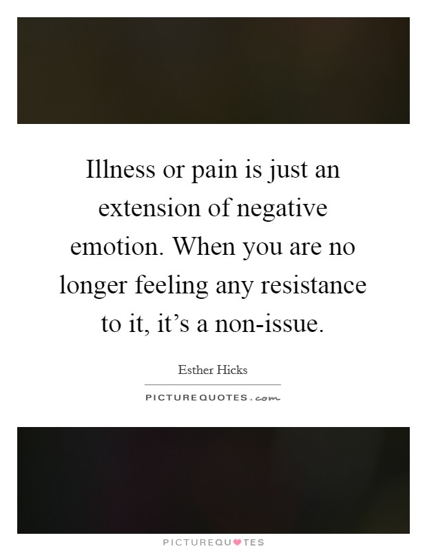Illness or pain is just an extension of negative emotion. When you are no longer feeling any resistance to it, it's a non-issue Picture Quote #1