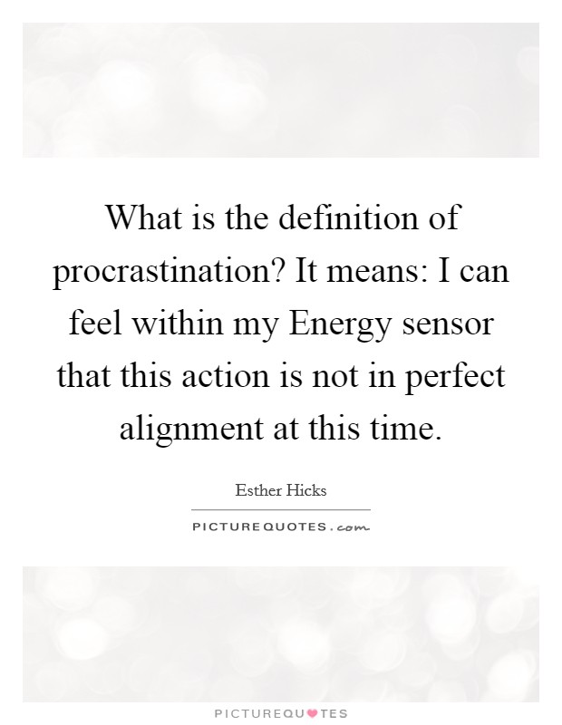 What is the definition of procrastination? It means: I can feel within my Energy sensor that this action is not in perfect alignment at this time Picture Quote #1