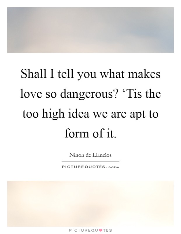 Shall I tell you what makes love so dangerous? 'Tis the too high idea we are apt to form of it Picture Quote #1
