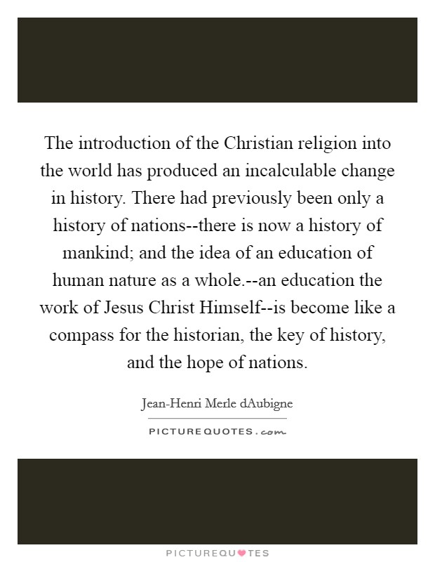 The introduction of the Christian religion into the world has produced an incalculable change in history. There had previously been only a history of nations--there is now a history of mankind; and the idea of an education of human nature as a whole.--an education the work of Jesus Christ Himself--is become like a compass for the historian, the key of history, and the hope of nations Picture Quote #1