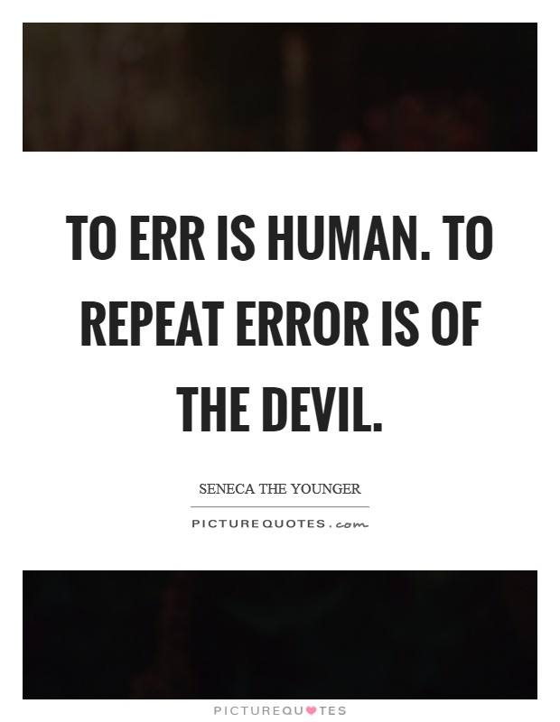 To err is human. To repeat error is of the Devil Picture Quote #1