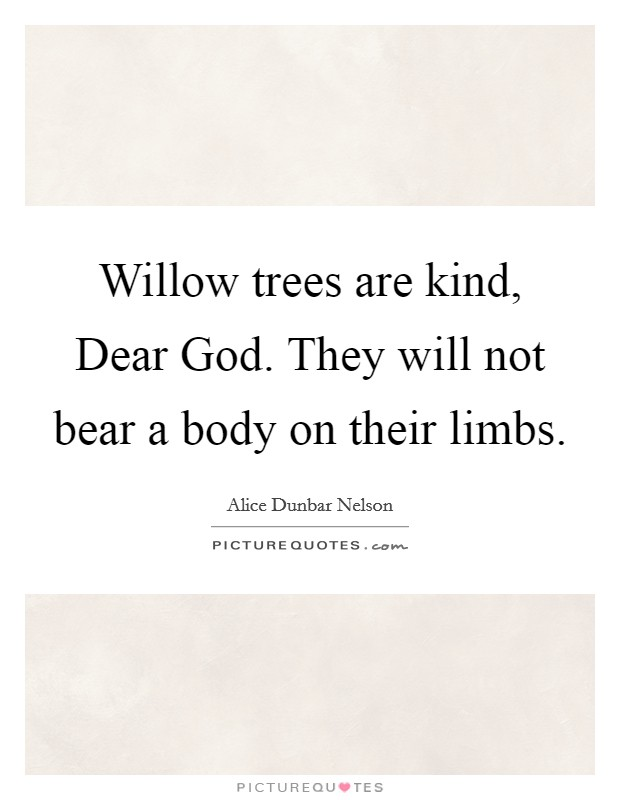 Willow trees are kind, Dear God. They will not bear a body on their limbs Picture Quote #1