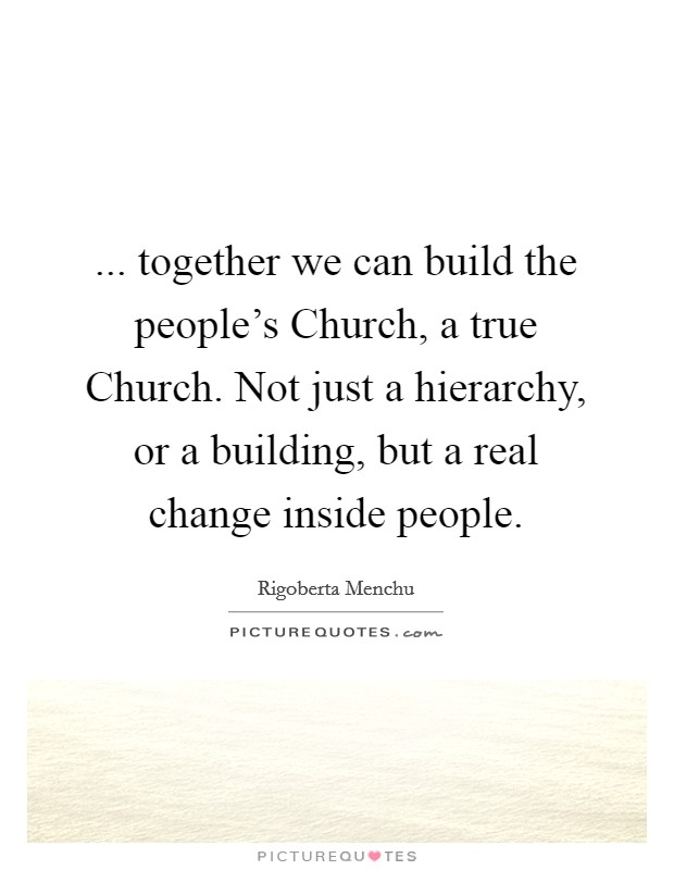 ... together we can build the people's Church, a true Church. Not just a hierarchy, or a building, but a real change inside people Picture Quote #1