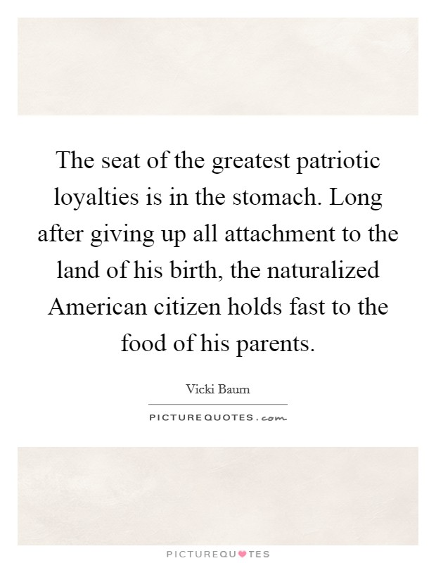 The seat of the greatest patriotic loyalties is in the stomach. Long after giving up all attachment to the land of his birth, the naturalized American citizen holds fast to the food of his parents Picture Quote #1