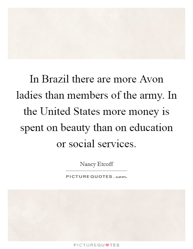 In Brazil there are more Avon ladies than members of the army. In the United States more money is spent on beauty than on education or social services Picture Quote #1