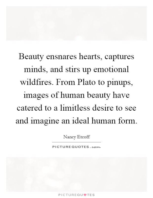 Beauty ensnares hearts, captures minds, and stirs up emotional wildfires. From Plato to pinups, images of human beauty have catered to a limitless desire to see and imagine an ideal human form Picture Quote #1