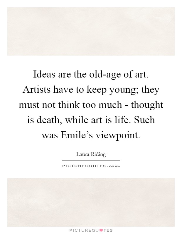Ideas are the old-age of art. Artists have to keep young; they must not think too much - thought is death, while art is life. Such was Emile's viewpoint Picture Quote #1