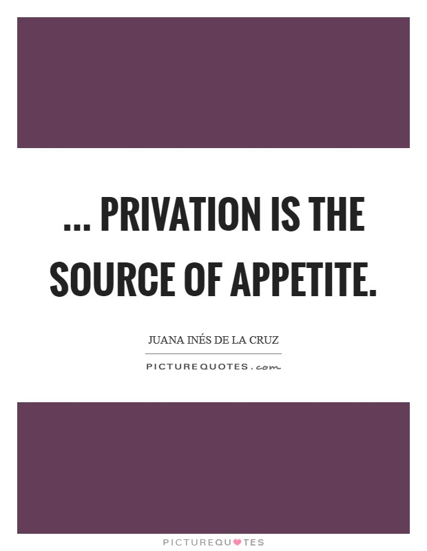 ... privation is the source of appetite Picture Quote #1