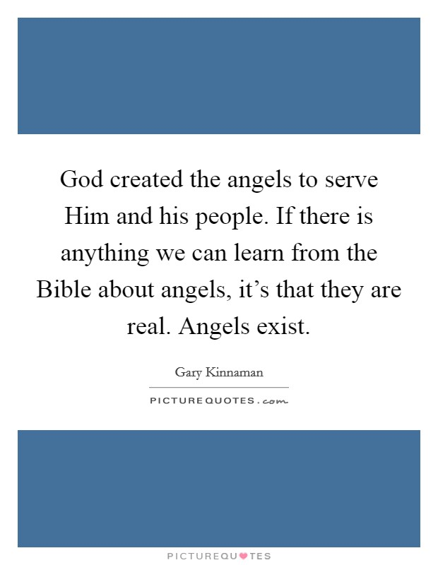 God created the angels to serve Him and his people. If there is anything we can learn from the Bible about angels, it's that they are real. Angels exist Picture Quote #1