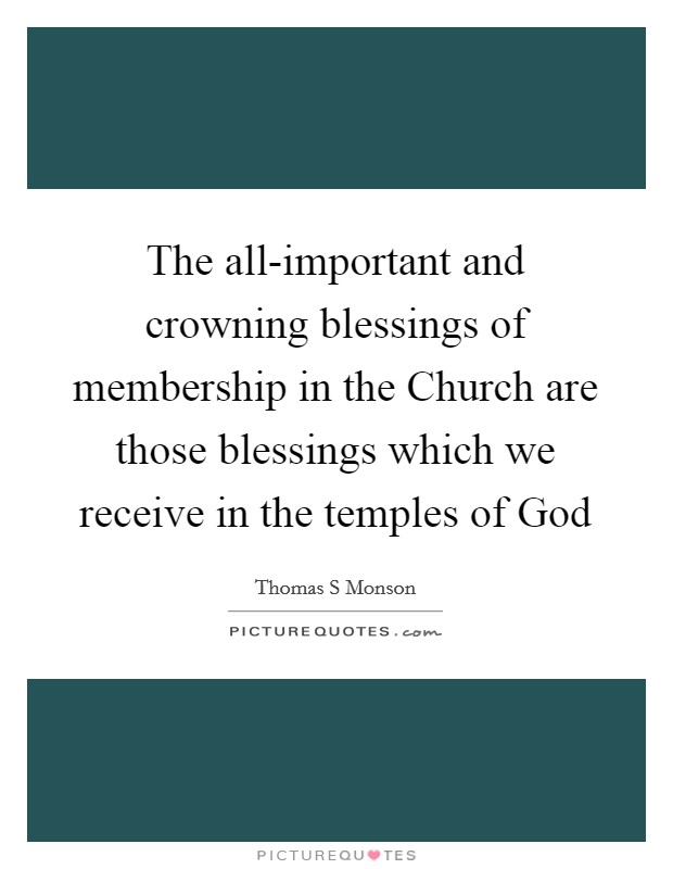 The all-important and crowning blessings of membership in the Church are those blessings which we receive in the temples of God Picture Quote #1