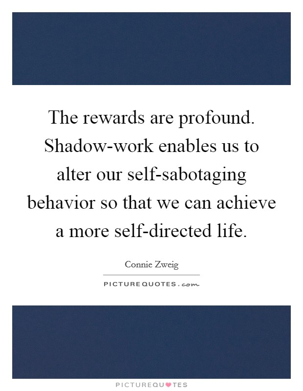 The rewards are profound. Shadow-work enables us to alter our self-sabotaging behavior so that we can achieve a more self-directed life Picture Quote #1
