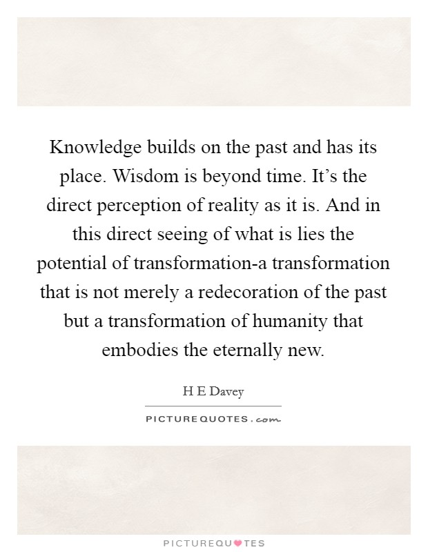 Knowledge builds on the past and has its place. Wisdom is beyond time. It's the direct perception of reality as it is. And in this direct seeing of what is lies the potential of transformation-a transformation that is not merely a redecoration of the past but a transformation of humanity that embodies the eternally new Picture Quote #1
