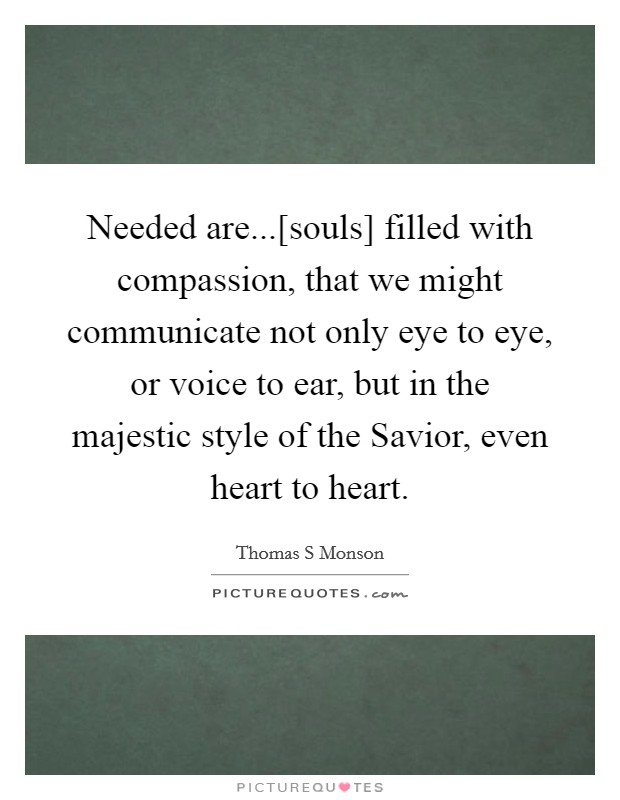 Needed are...[souls] filled with compassion, that we might communicate not only eye to eye, or voice to ear, but in the majestic style of the Savior, even heart to heart Picture Quote #1