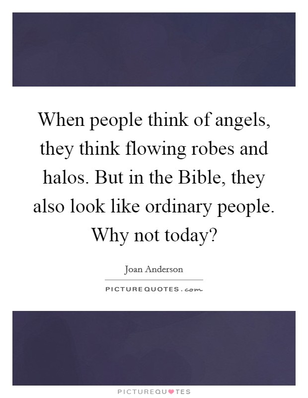 When people think of angels, they think flowing robes and halos. But in the Bible, they also look like ordinary people. Why not today? Picture Quote #1