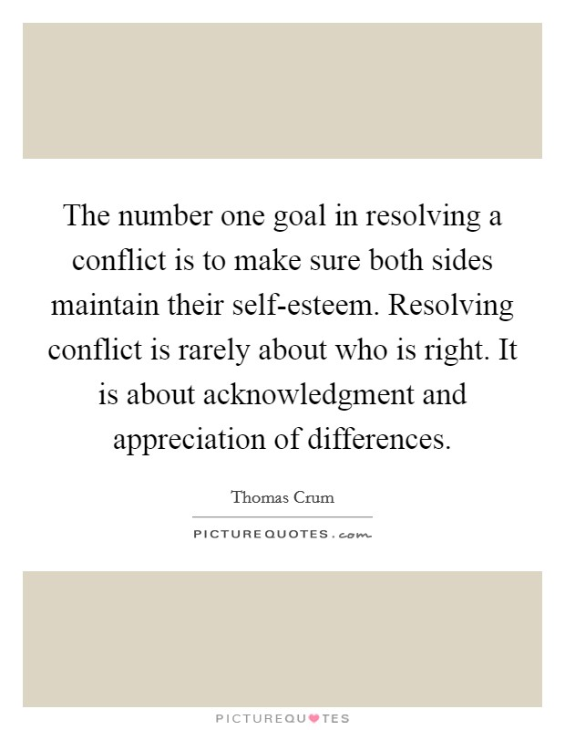 The number one goal in resolving a conflict is to make sure both sides maintain their self-esteem. Resolving conflict is rarely about who is right. It is about acknowledgment and appreciation of differences Picture Quote #1