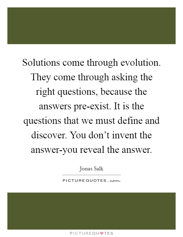 Solutions come through evolution. They come through asking the right questions, because the answers pre-exist. It is the questions that we must define and discover. You don't invent the answer-you reveal the answer Picture Quote #1