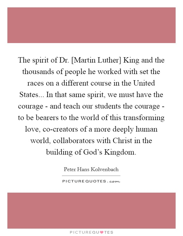 The spirit of Dr. [Martin Luther] King and the thousands of people he worked with set the races on a different course in the United States... In that same spirit, we must have the courage - and teach our students the courage - to be bearers to the world of this transforming love, co-creators of a more deeply human world, collaborators with Christ in the building of God's Kingdom Picture Quote #1