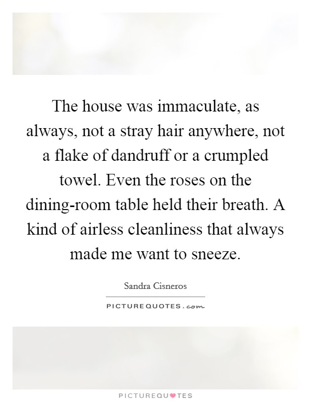 The house was immaculate, as always, not a stray hair anywhere, not a flake of dandruff or a crumpled towel. Even the roses on the dining-room table held their breath. A kind of airless cleanliness that always made me want to sneeze Picture Quote #1