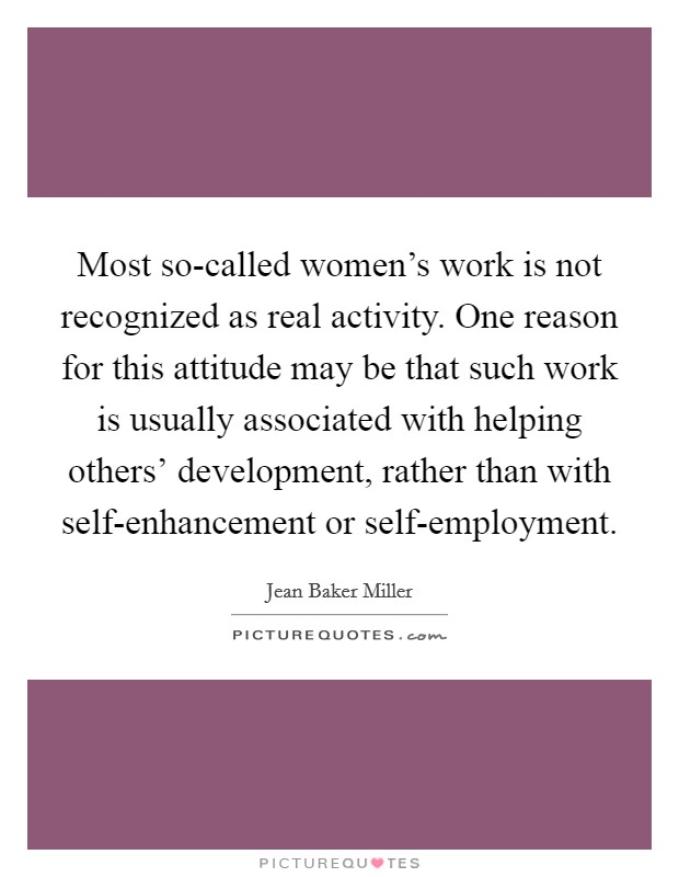 Most so-called women's work is not recognized as real activity. One reason for this attitude may be that such work is usually associated with helping others' development, rather than with self-enhancement or self-employment Picture Quote #1