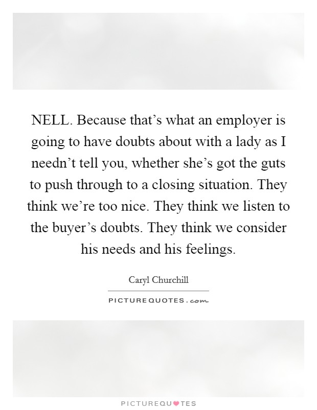 NELL. Because that's what an employer is going to have doubts about with a lady as I needn't tell you, whether she's got the guts to push through to a closing situation. They think we're too nice. They think we listen to the buyer's doubts. They think we consider his needs and his feelings Picture Quote #1