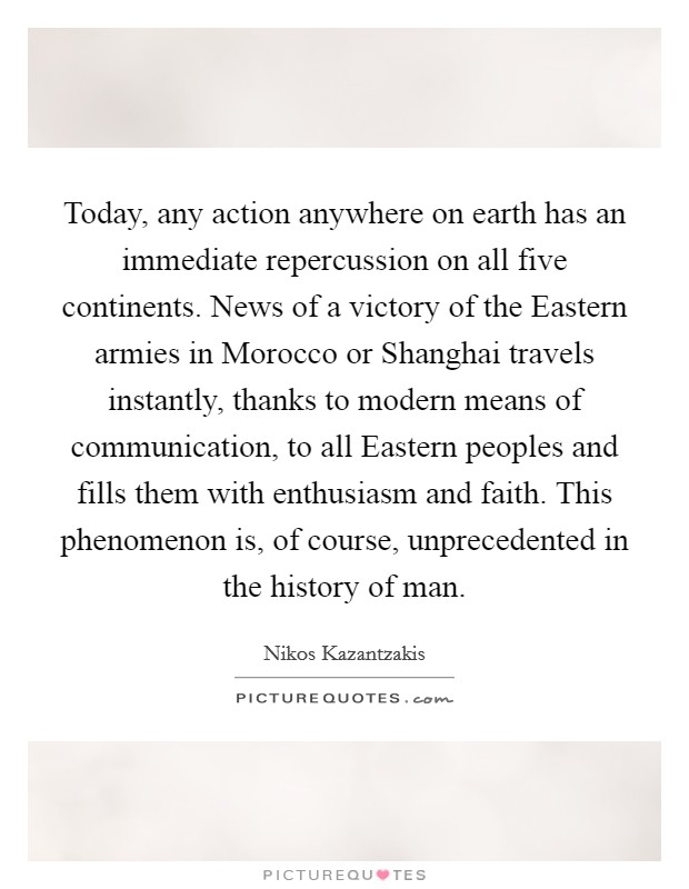 Today, any action anywhere on earth has an immediate repercussion on all five continents. News of a victory of the Eastern armies in Morocco or Shanghai travels instantly, thanks to modern means of communication, to all Eastern peoples and fills them with enthusiasm and faith. This phenomenon is, of course, unprecedented in the history of man Picture Quote #1