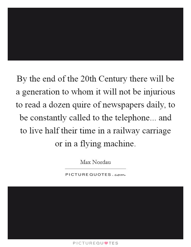 By the end of the 20th Century there will be a generation to whom it will not be injurious to read a dozen quire of newspapers daily, to be constantly called to the telephone... and to live half their time in a railway carriage or in a flying machine Picture Quote #1