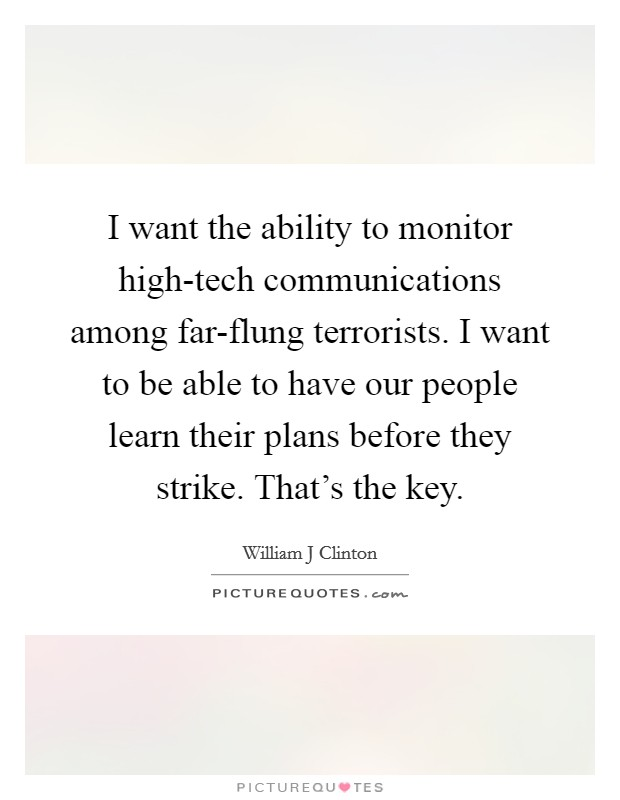 I want the ability to monitor high-tech communications among far-flung terrorists. I want to be able to have our people learn their plans before they strike. That's the key Picture Quote #1
