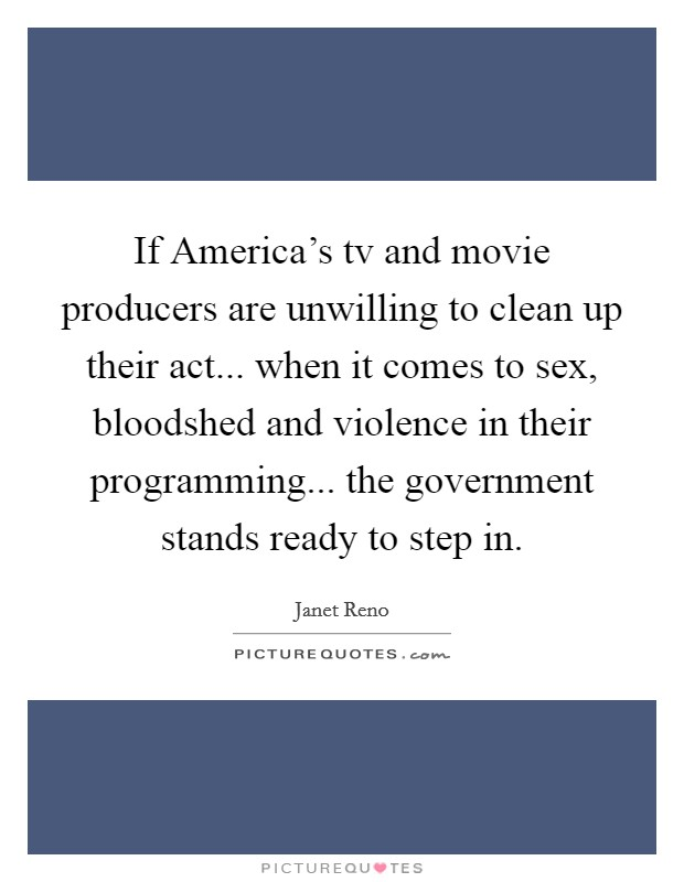 If America's tv and movie producers are unwilling to clean up their act... when it comes to sex, bloodshed and violence in their programming... the government stands ready to step in Picture Quote #1