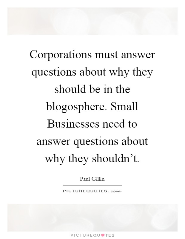 Corporations must answer questions about why they should be in the blogosphere. Small Businesses need to answer questions about why they shouldn't Picture Quote #1