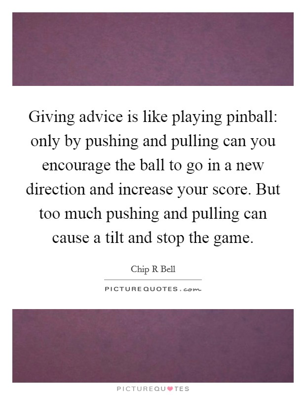 Giving advice is like playing pinball: only by pushing and pulling can you encourage the ball to go in a new direction and increase your score. But too much pushing and pulling can cause a tilt and stop the game Picture Quote #1