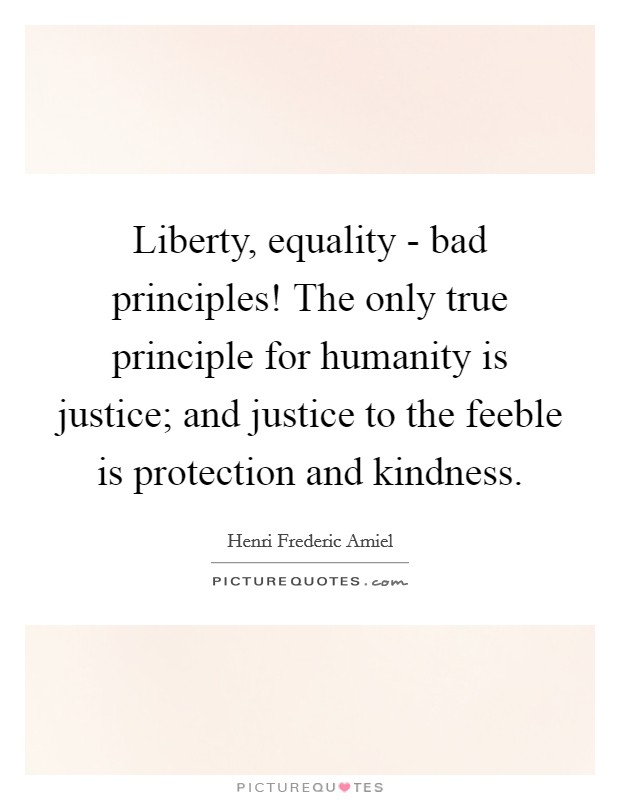 Liberty, equality - bad principles! The only true principle for humanity is justice; and justice to the feeble is protection and kindness Picture Quote #1