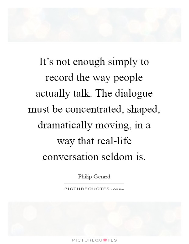 It's not enough simply to record the way people actually talk. The dialogue must be concentrated, shaped, dramatically moving, in a way that real-life conversation seldom is Picture Quote #1
