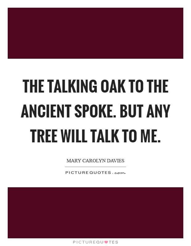 The talking oak To the ancient spoke. But any tree Will talk to me Picture Quote #1