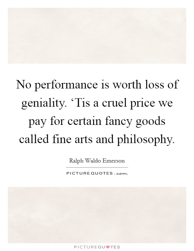 No performance is worth loss of geniality. 'Tis a cruel price we pay for certain fancy goods called fine arts and philosophy Picture Quote #1