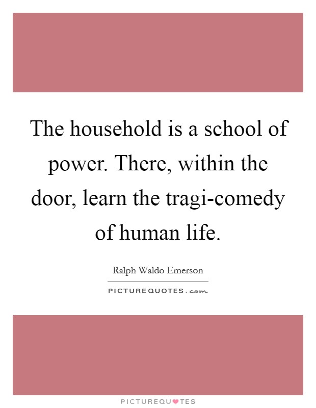 The household is a school of power. There, within the door, learn the tragi-comedy of human life Picture Quote #1