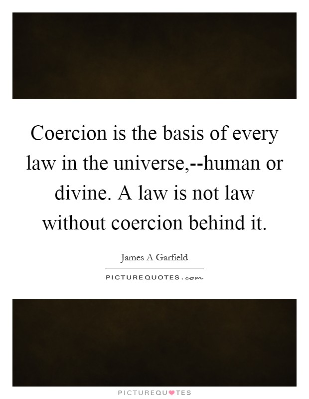 Coercion is the basis of every law in the universe,--human or divine. A law is not law without coercion behind it Picture Quote #1