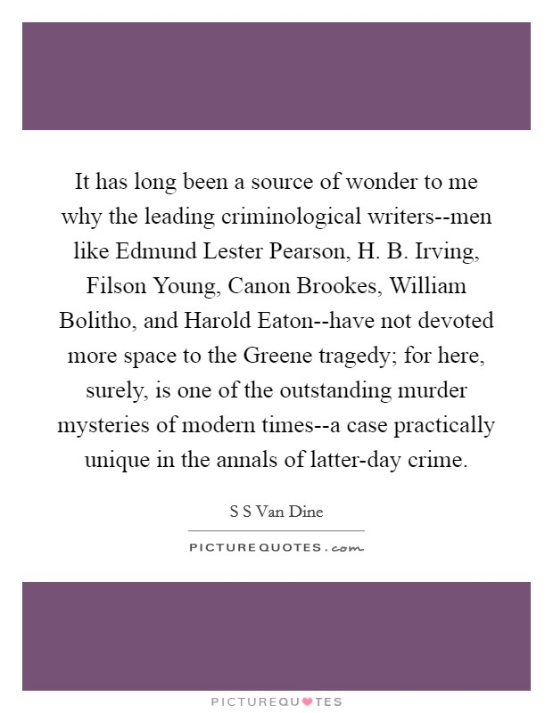 It has long been a source of wonder to me why the leading criminological writers--men like Edmund Lester Pearson, H. B. Irving, Filson Young, Canon Brookes, William Bolitho, and Harold Eaton--have not devoted more space to the Greene tragedy; for here, surely, is one of the outstanding murder mysteries of modern times--a case practically unique in the annals of latter-day crime Picture Quote #1