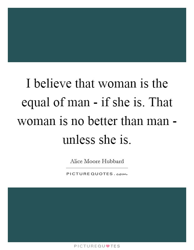 I believe that woman is the equal of man - if she is. That woman is no better than man - unless she is Picture Quote #1