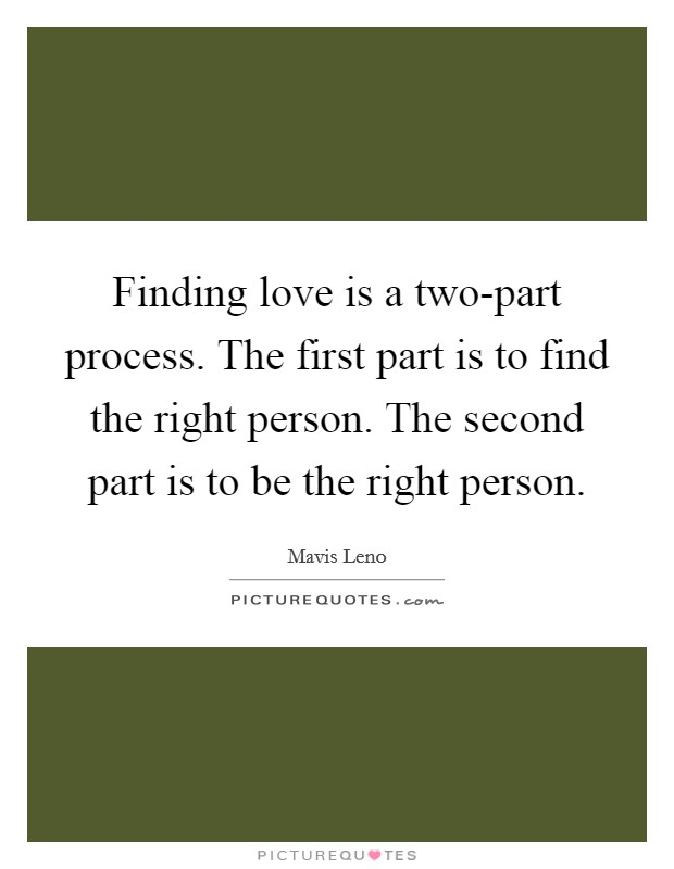 Finding love is a two-part process. The first part is to find the right person. The second part is to be the right person Picture Quote #1